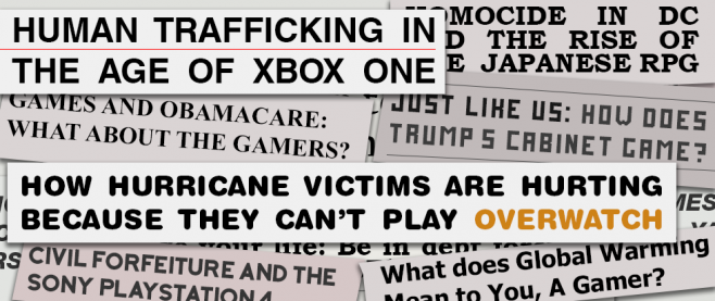 """A series of fake captions arranged across a background. The largest and most legible read: """"HUMAN TRAFFICKING IN THE AGE OF XBOX ONE"""", """"HOW HURRICANE VICTIMS ARE HURTINGS BECAUSE THEY CAN'T PLAY OVERWATCH"""", GAMES AND OBAMACARE: WHAT ABOUT THE GAMERS?"""", """"HOMOCIDE IN DC AND THE RISE OF THE JAPANESE RPG"""", """"Just like us: How does Trump's cabinet game? """", """"CIVIL FORFEITURE AND THE SONY PLAYSTATION 4"""", """"What does Global Warming Mean to You, A Gamer? """""""
