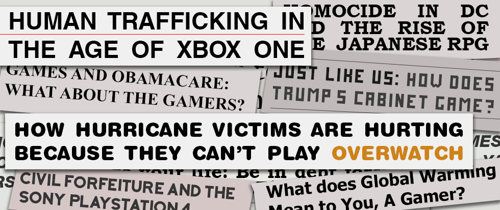"A series of fake captions arranged across a background. The largest and most legible read: ""HUMAN TRAFFICKING IN THE AGE OF XBOX ONE"", ""HOW HURRICANE VICTIMS ARE HURTINGS BECAUSE THEY CAN'T PLAY OVERWATCH"", GAMES AND OBAMACARE: WHAT ABOUT THE GAMERS?"", ""HOMOCIDE IN DC AND THE RISE OF THE JAPANESE RPG"", ""Just like us: How does Trump's cabinet game? "", ""CIVIL FORFEITURE AND THE SONY PLAYSTATION 4"", ""What does Global Warming Mean to You, A Gamer? """