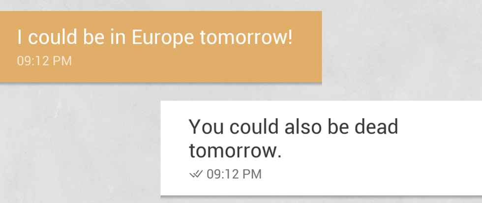 "A text message conversation. From the other person reads ""I could be in Europe tomorrow"" and a response that reads ""You could also be dead tomorrow"""