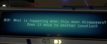 """a text screen that reads """"What is happening when this moon disappears? Is it moving to another location?"""""""