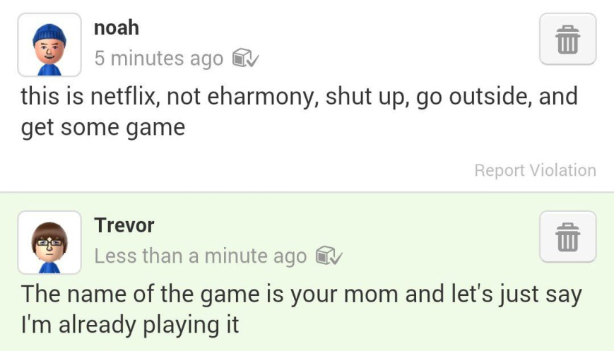 """Two comments. The one on the top is from Noah with the comment that says """"this is netflix, not eharmony, shut up, go outside and get some game."""" and the response is from Trevor and reads """"the name of the game is your mom and let's just say I'm already playing it."""""""